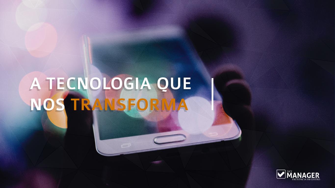 A tecnologia que nos transforma